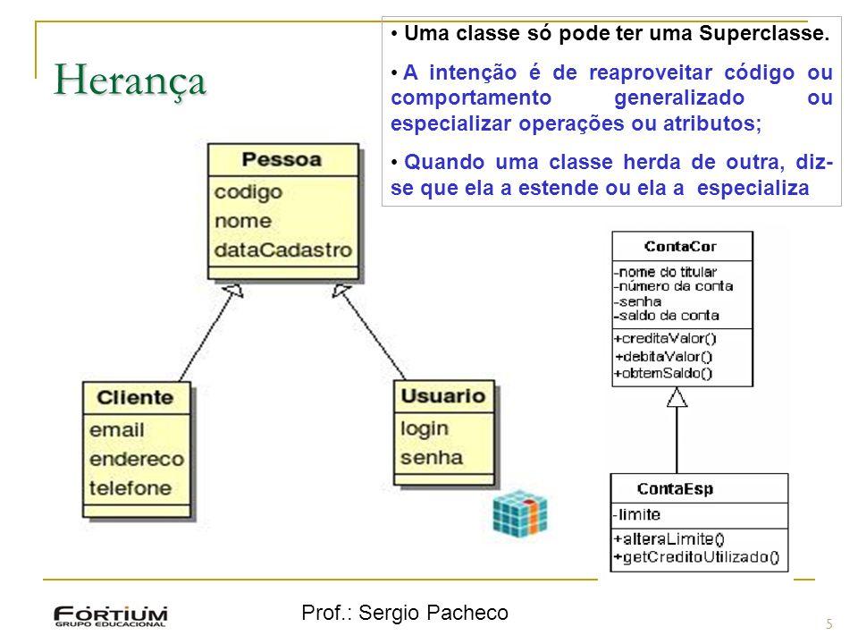 Prof.: Sergio Pacheco Herança 5 Uma classe só pode ter uma Superclasse. A intenção é de reaproveitar código ou comportamento generalizado ou especiali