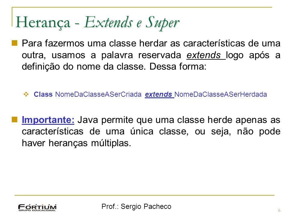 Prof.: Sergio Pacheco Herança - Extends e Super 6 Para fazermos uma classe herdar as características de uma outra, usamos a palavra reservada extends