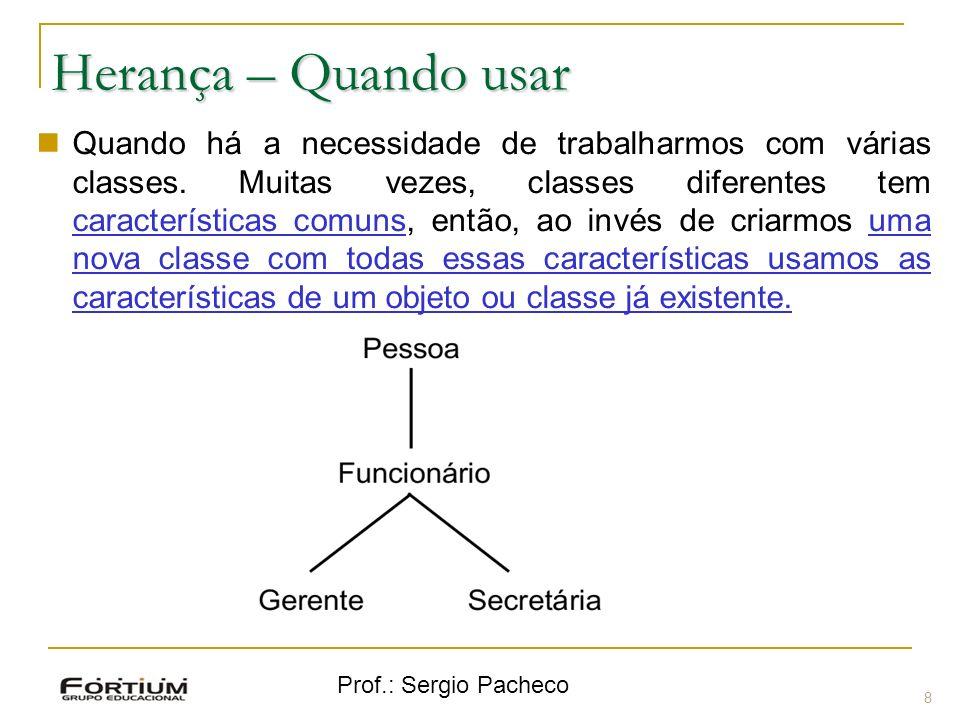 Prof.: Sergio Pacheco Herança – Quando usar 8 Quando há a necessidade de trabalharmos com várias classes. Muitas vezes, classes diferentes tem caracte