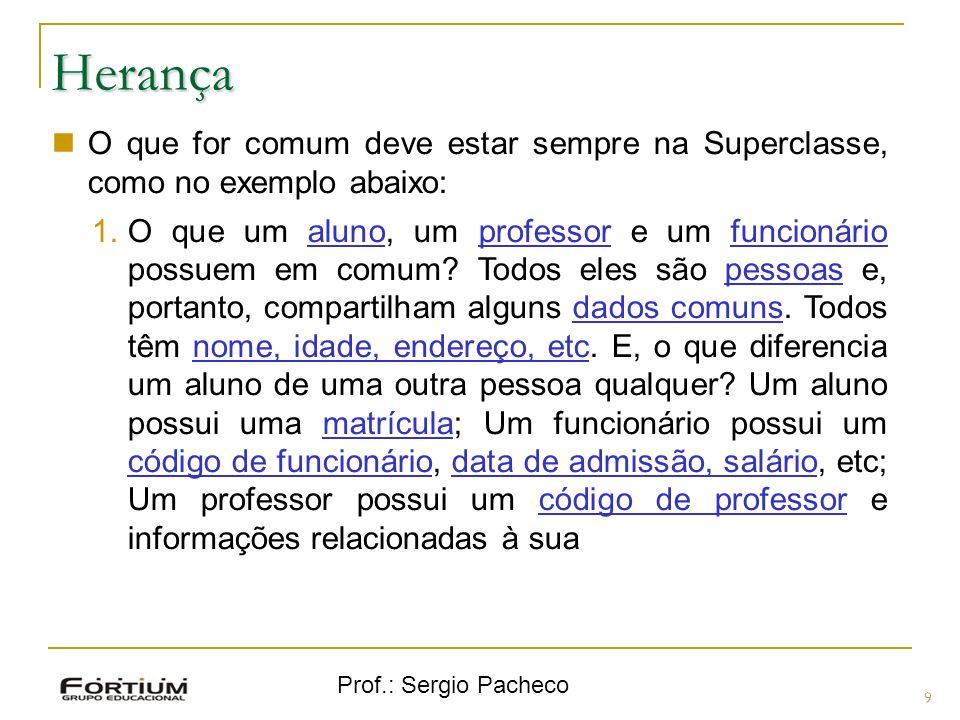 Prof.: Sergio Pacheco Herança 9 O que for comum deve estar sempre na Superclasse, como no exemplo abaixo: 1.O que um aluno, um professor e um funcioná