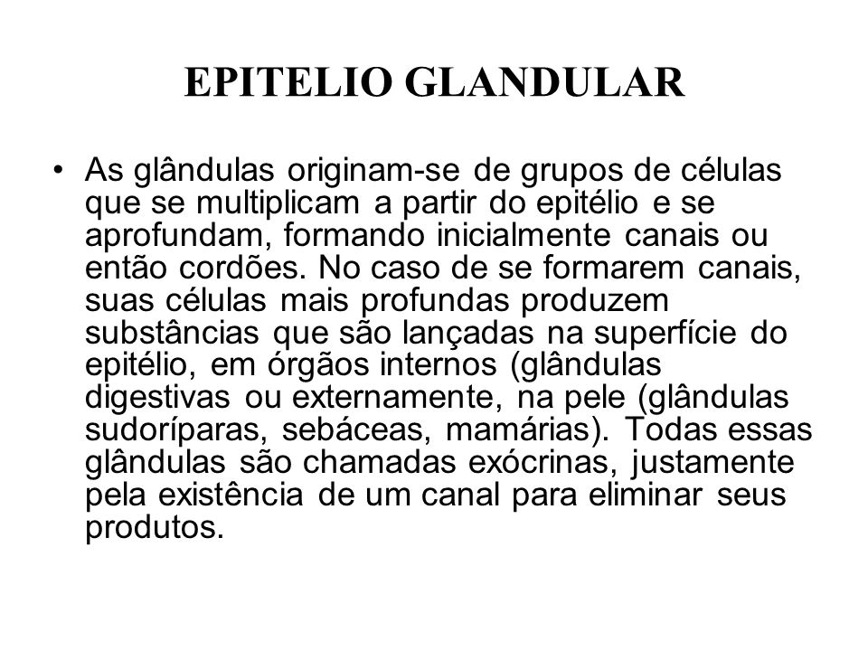 EPITELIO GLANDULAR As glândulas originam-se de grupos de células que se multiplicam a partir do epitélio e se aprofundam, formando inicialmente canais