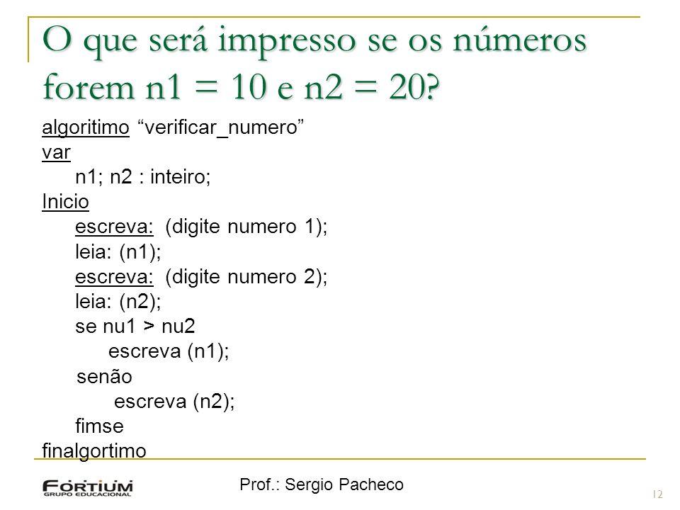 Prof.: Sergio Pacheco O que será impresso se os números forem n1 = 10 e n2 = 20? 12 algoritimo verificar_numero var n1; n2 : inteiro; Inicio escreva: