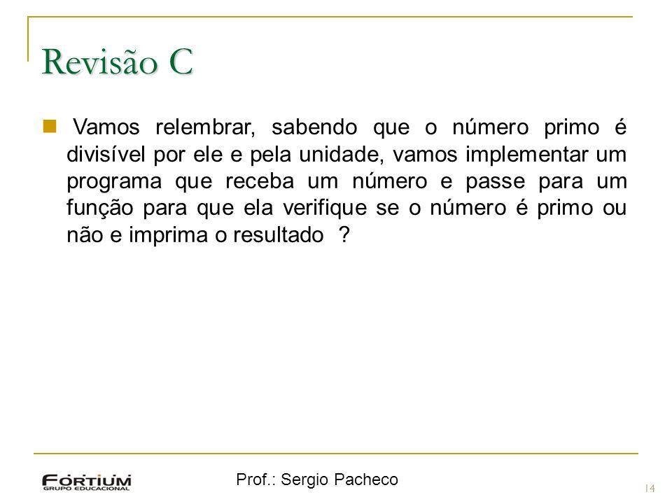 Prof.: Sergio Pacheco Revisão C 14 Vamos relembrar, sabendo que o número primo é divisível por ele e pela unidade, vamos implementar um programa que r