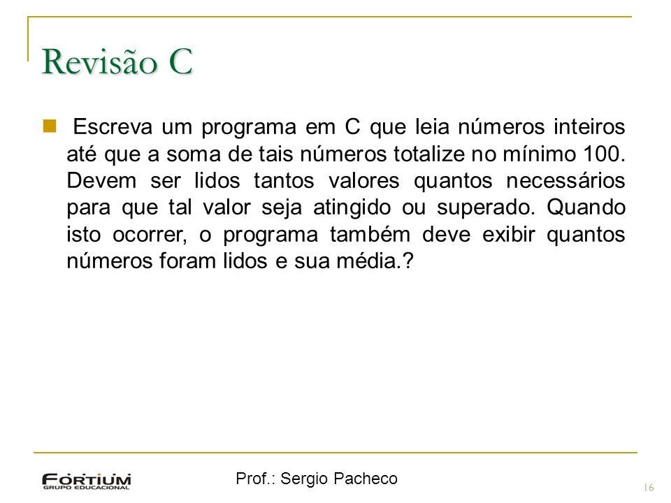 Prof.: Sergio Pacheco Revisão C 16 Escreva um programa em C que leia números inteiros até que a soma de tais números totalize no mínimo 100. Devem ser