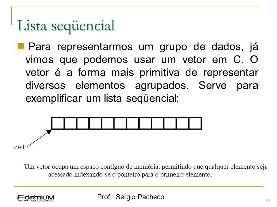 Prof.: Sergio Pacheco Lista seqüencial 18 Para representarmos um grupo de dados, já vimos que podemos usar um vetor em C. O vetor é a forma mais primi
