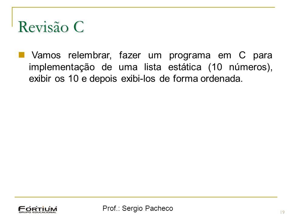 Prof.: Sergio Pacheco Revisão C 19 Vamos relembrar, fazer um programa em C para implementação de uma lista estática (10 números), exibir os 10 e depoi