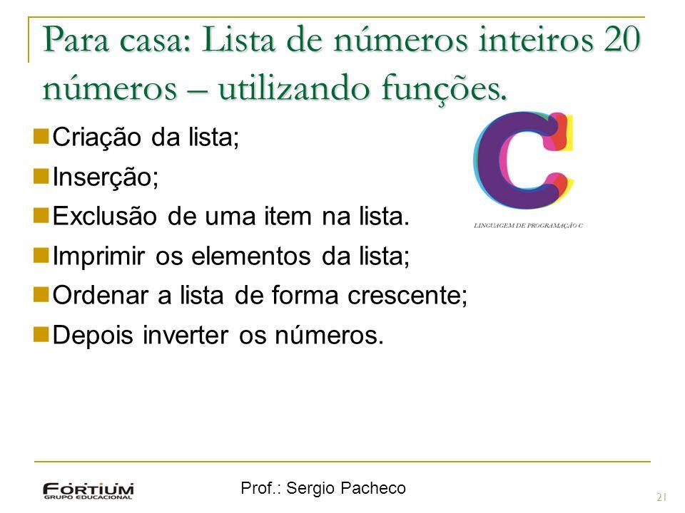 Prof.: Sergio Pacheco Para casa: Lista de números inteiros 20 números – utilizando funções. 21 Criação da lista; Inserção; Exclusão de uma item na lis