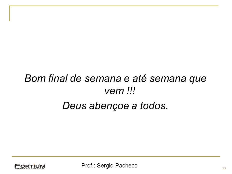 Prof.: Sergio Pacheco 22 ( Bom final de semana e até semana que vem !!! Deus abençoe a todos.