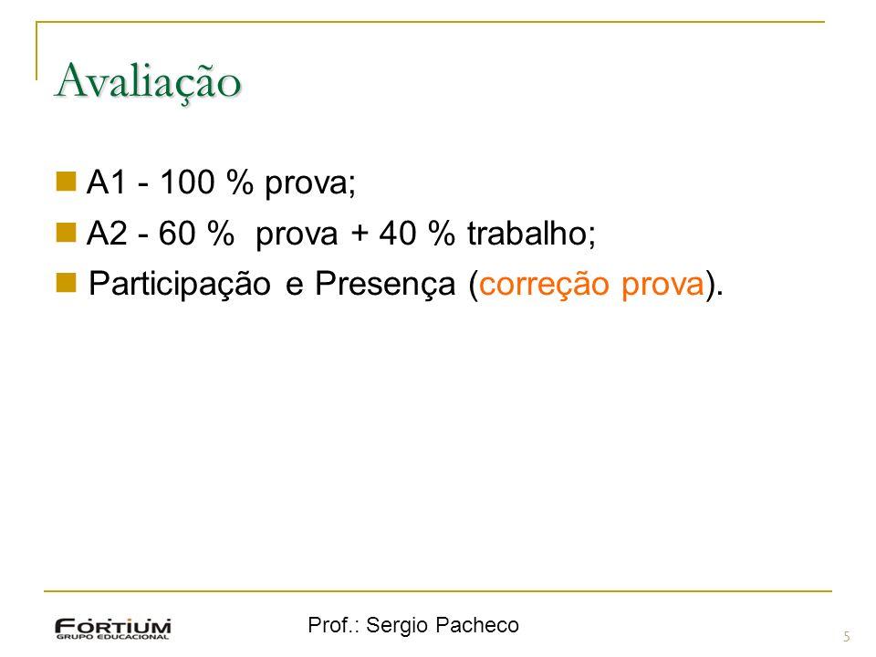 Prof.: Sergio Pacheco 5 A1 - 100 % prova; A2 - 60 % prova + 40 % trabalho; Participação e Presença (correção prova). Avaliação