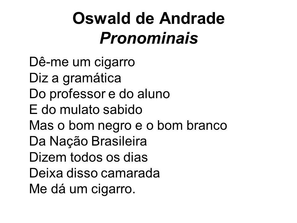 Oswald de Andrade Pronominais Dê-me um cigarro Diz a gramática Do professor e do aluno E do mulato sabido Mas o bom negro e o bom branco Da Nação Bras