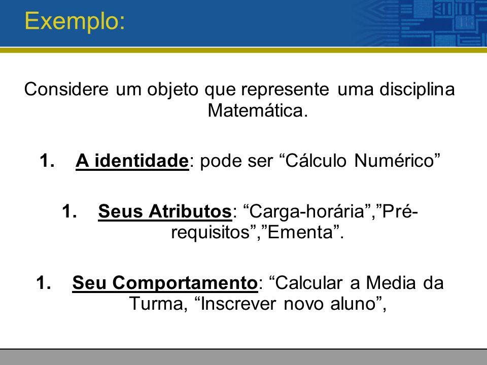 Exemplo: Considere um objeto que represente uma disciplina Matemática. 1.A identidade: pode ser Cálculo Numérico 1.Seus Atributos: Carga-horária,Pré-
