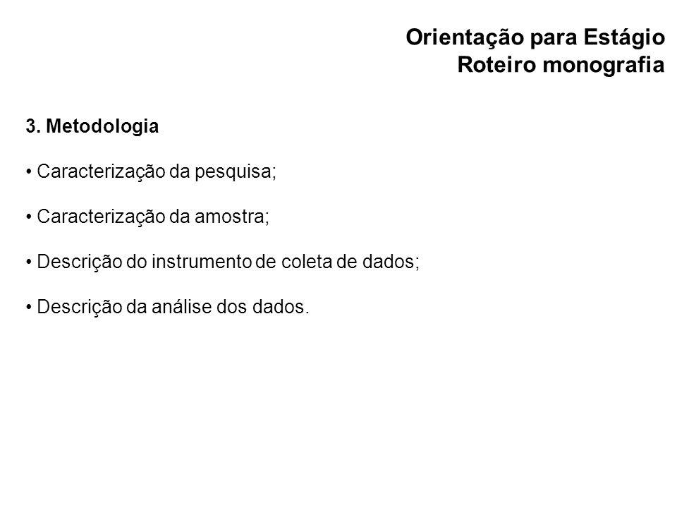 Orientação para Estágio Roteiro monografia 3. Metodologia Caracterização da pesquisa; Caracterização da amostra; Descrição do instrumento de coleta de