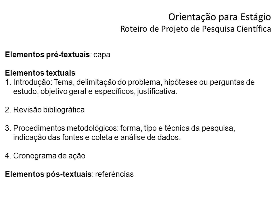 Orientação para Estágio Roteiro de Projeto de Pesquisa Científica Elementos pré-textuais: capa Elementos textuais 1.Introdução: Tema, delimitação do p