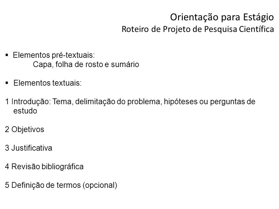 Orientação para Estágio Roteiro de Projeto de Pesquisa Científica Elementos pré-textuais: Capa, folha de rosto e sumário Elementos textuais: 1 Introdu