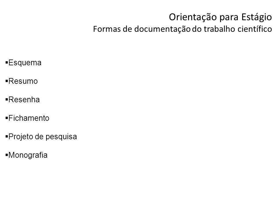 Orientação para Estágio Formas de documentação para trabalho científico Esquema: Características Fidelidade ao texto original - sem alterar a idéia do autor Estrutura lógica - parte das idéias principais para as secundárias Funcionalidade e flexibilidade - adequado ao assunto que está sendo esquematizado Utilidade - facilitar o estudo.