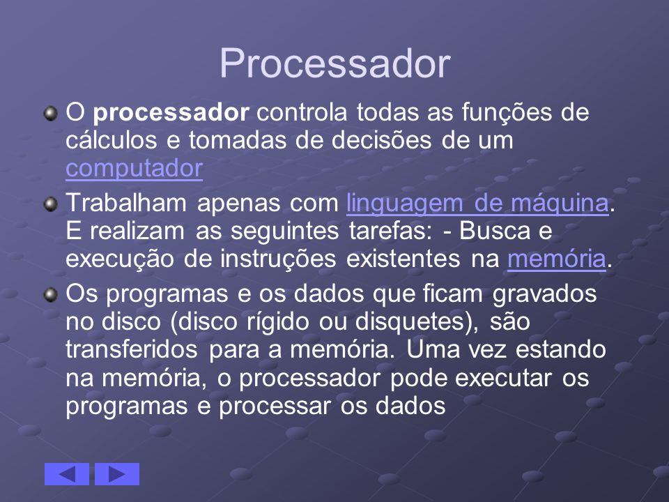 Processador O processador controla todas as funções de cálculos e tomadas de decisões de um computador computador Trabalham apenas com linguagem de má