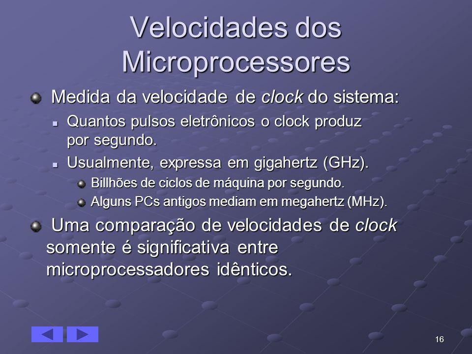 16 Velocidades dos Microprocessores Medida da velocidade de clock do sistema: Medida da velocidade de clock do sistema: Quantos pulsos eletrônicos o c