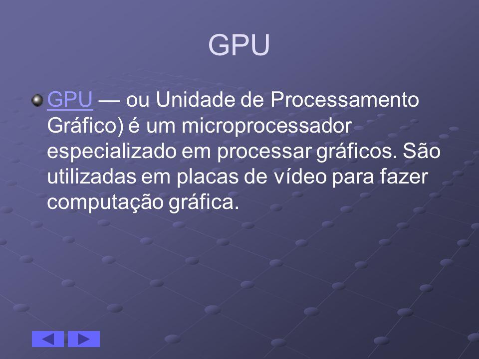 GPU GPU ou Unidade de Processamento Gráfico) é um microprocessador especializado em processar gráficos. São utilizadas em placas de vídeo para fazer c