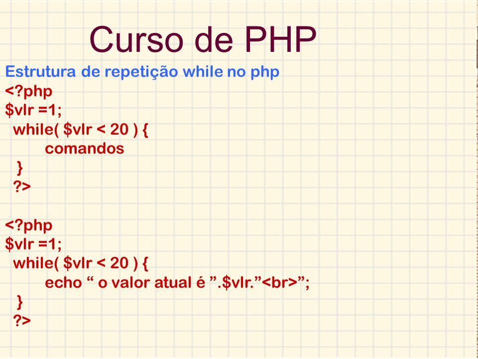 Curso de PHP Estrutura de repetição while no php <?php $vlr =1; while( $vlr < 20 ) { comandos } ?> <?php $vlr =1; while( $vlr < 20 ) { echo o valor at