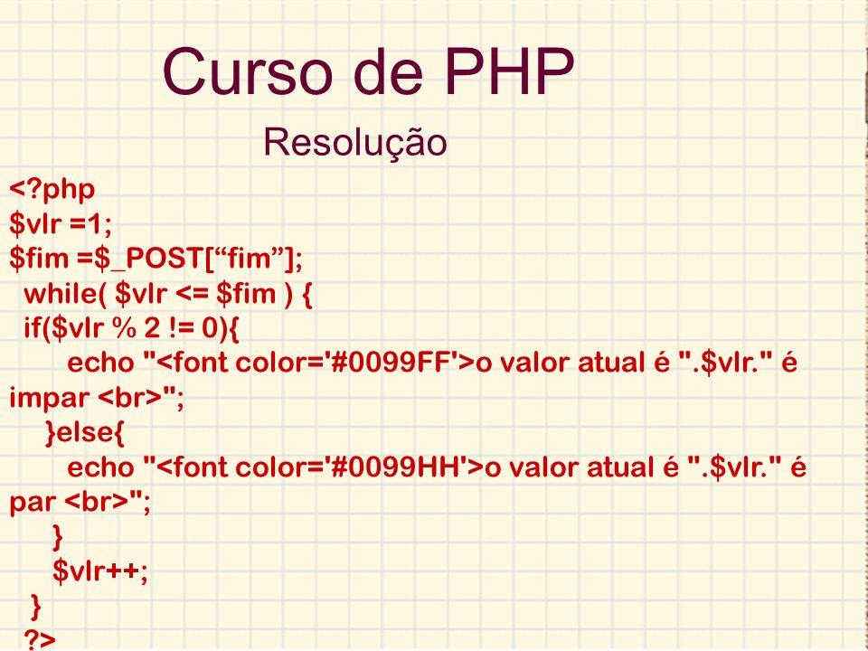 Curso de PHP Resolução <?php $vlr =1; $fim =$_POST[fim]; while( $vlr <= $fim ) { if($vlr % 2 != 0){ echo