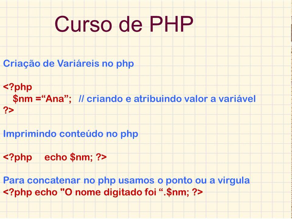 Curso de PHP Criação de Variáreis no php <?php $nm =Ana; // criando e atribuindo valor a variável ?> Imprimindo conteúdo no php Para concatenar no php