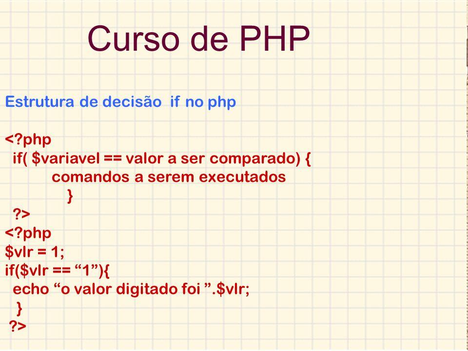 Curso de PHP Estrutura de decisão if no php <?php if( $variavel == valor a ser comparado) { comandos a serem executados } ?> <?php $vlr = 1; if($vlr =