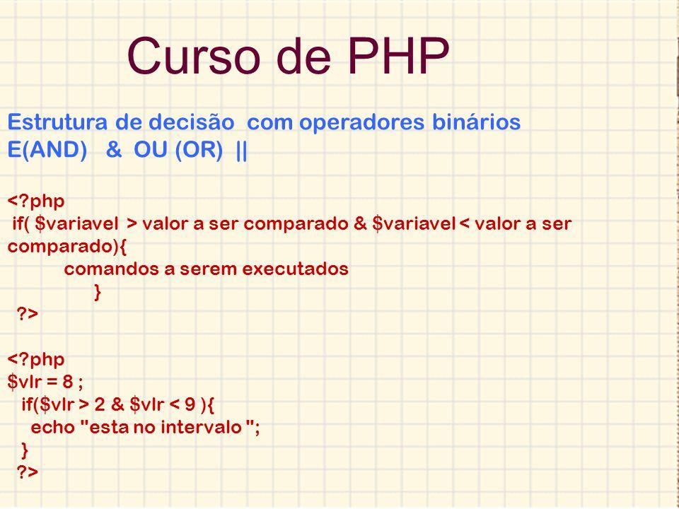 Curso de PHP Estrutura de decisão com operadores binários E(AND) & OU (OR) || <?php if( $variavel > valor a ser comparado & $variavel < valor a ser co