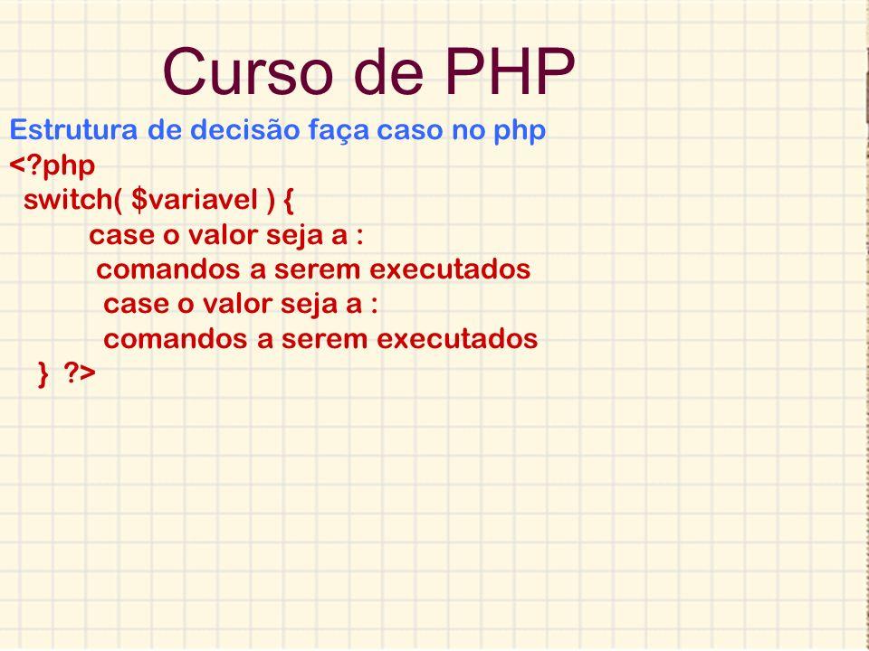 Curso de PHP Estrutura de decisão switch case no php <?php $vlr = 8 ; switch( $vlr ) { case 1: echo você escolheu o valor 1 ; break; case 2: echo você escolheu o valor 2 ; break; default: echo você nao escolheu um valor inválido ; break; } ?>