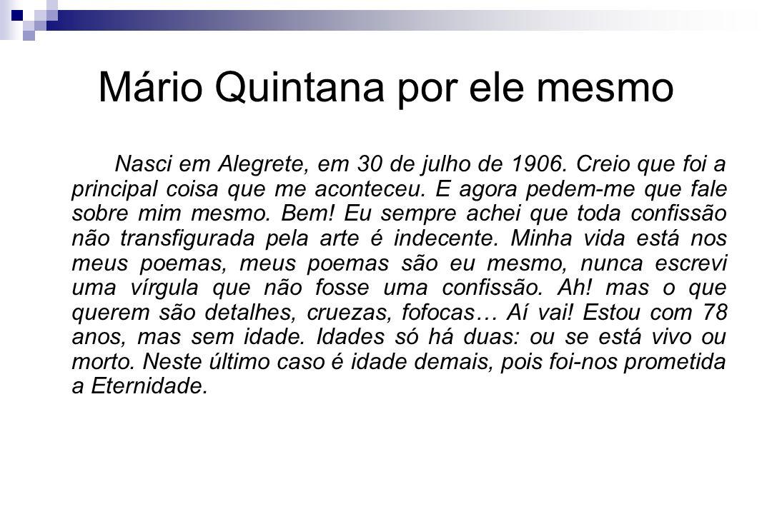 Mário Quintana por ele mesmo Nasci em Alegrete, em 30 de julho de 1906. Creio que foi a principal coisa que me aconteceu. E agora pedem-me que fale so