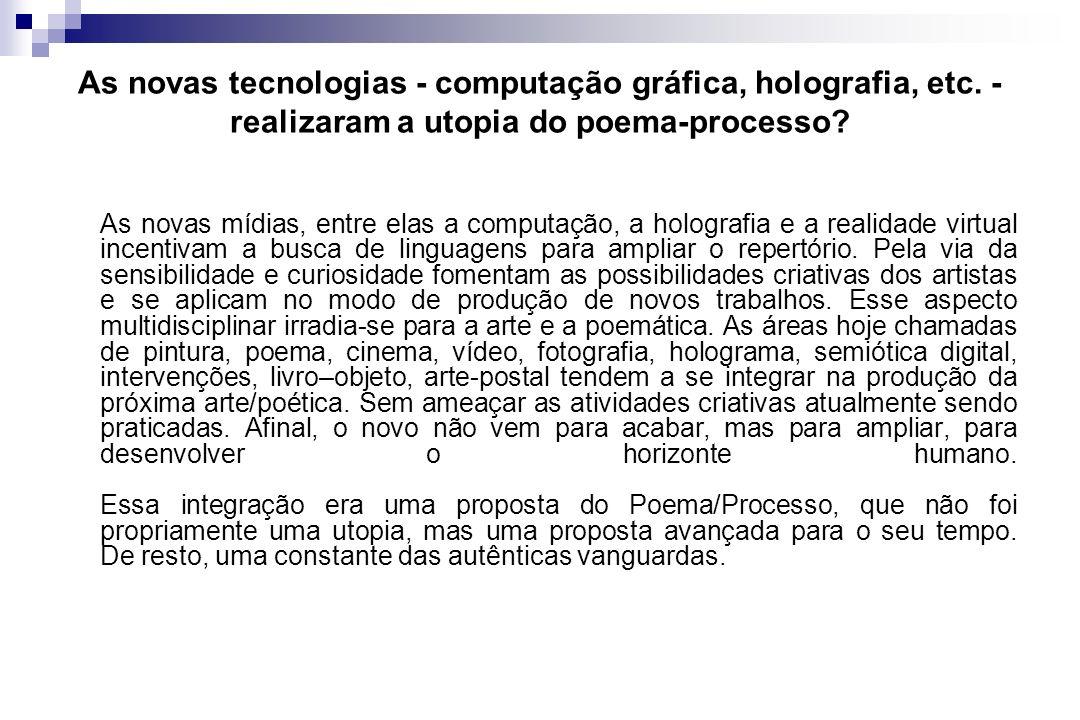 As novas tecnologias - computação gráfica, holografia, etc. - realizaram a utopia do poema-processo? As novas mídias, entre elas a computação, a holog