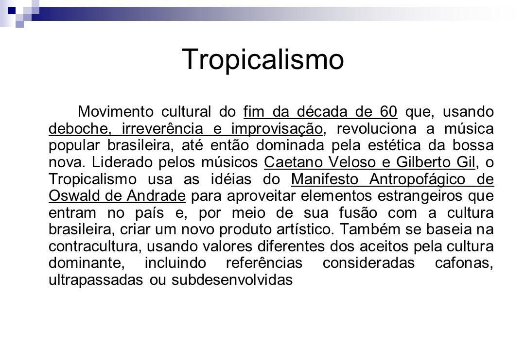 Tropicalismo Movimento cultural do fim da década de 60 que, usando deboche, irreverência e improvisação, revoluciona a música popular brasileira, até