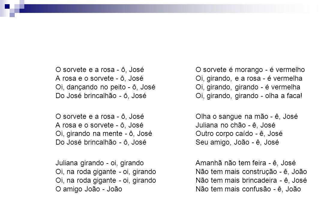 O sorvete e a rosa - ô, José A rosa e o sorvete - ô, José Oi, dançando no peito - ô, José Do José brincalhão - ô, José O sorvete e a rosa - ô, José A