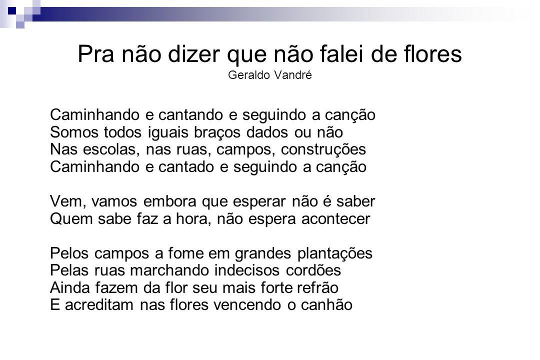 Pra não dizer que não falei de flores Geraldo Vandré Caminhando e cantando e seguindo a canção Somos todos iguais braços dados ou não Nas escolas, nas
