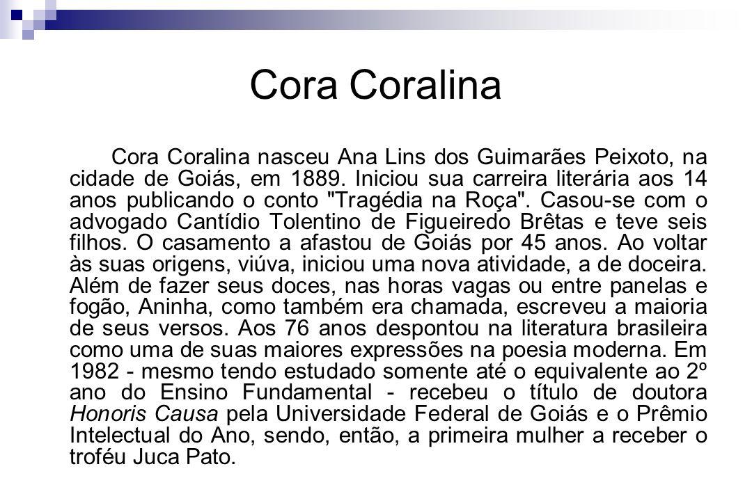 Cora Coralina Cora Coralina nasceu Ana Lins dos Guimarães Peixoto, na cidade de Goiás, em 1889. Iniciou sua carreira literária aos 14 anos publicando
