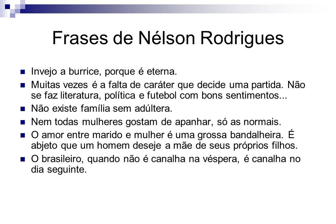 Frases de Nélson Rodrigues Invejo a burrice, porque é eterna. Muitas vezes é a falta de caráter que decide uma partida. Não se faz literatura, polític
