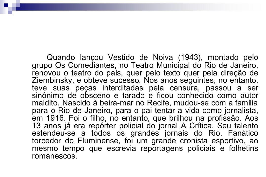 Quando lançou Vestido de Noiva (1943), montado pelo grupo Os Comediantes, no Teatro Municipal do Rio de Janeiro, renovou o teatro do país, quer pelo t