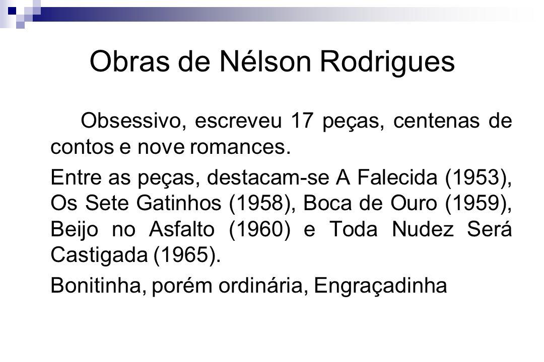 Obras de Nélson Rodrigues Obsessivo, escreveu 17 peças, centenas de contos e nove romances. Entre as peças, destacam-se A Falecida (1953), Os Sete Gat