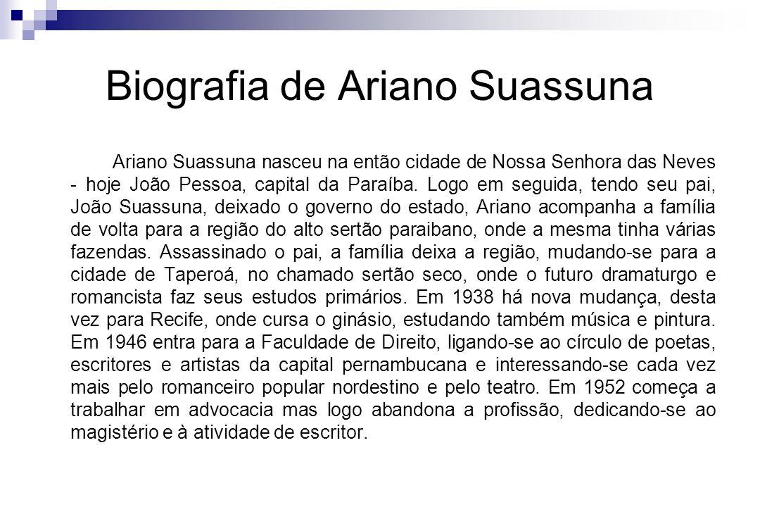 Biografia de Ariano Suassuna Ariano Suassuna nasceu na então cidade de Nossa Senhora das Neves - hoje João Pessoa, capital da Paraíba. Logo em seguida