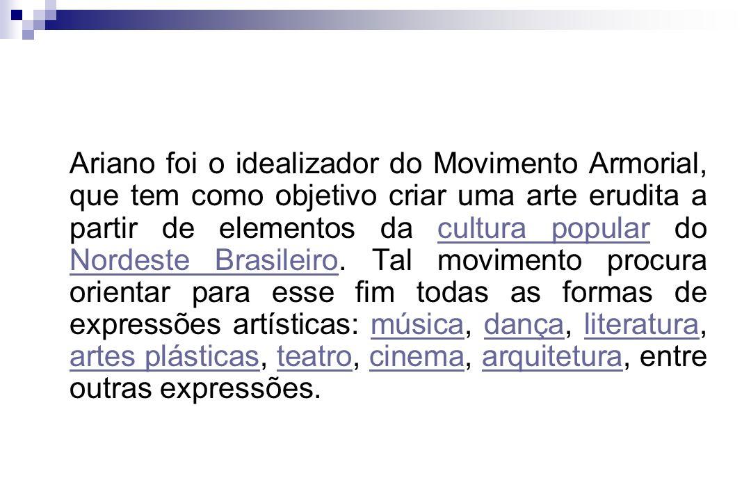 Ariano foi o idealizador do Movimento Armorial, que tem como objetivo criar uma arte erudita a partir de elementos da cultura popular do Nordeste Bras