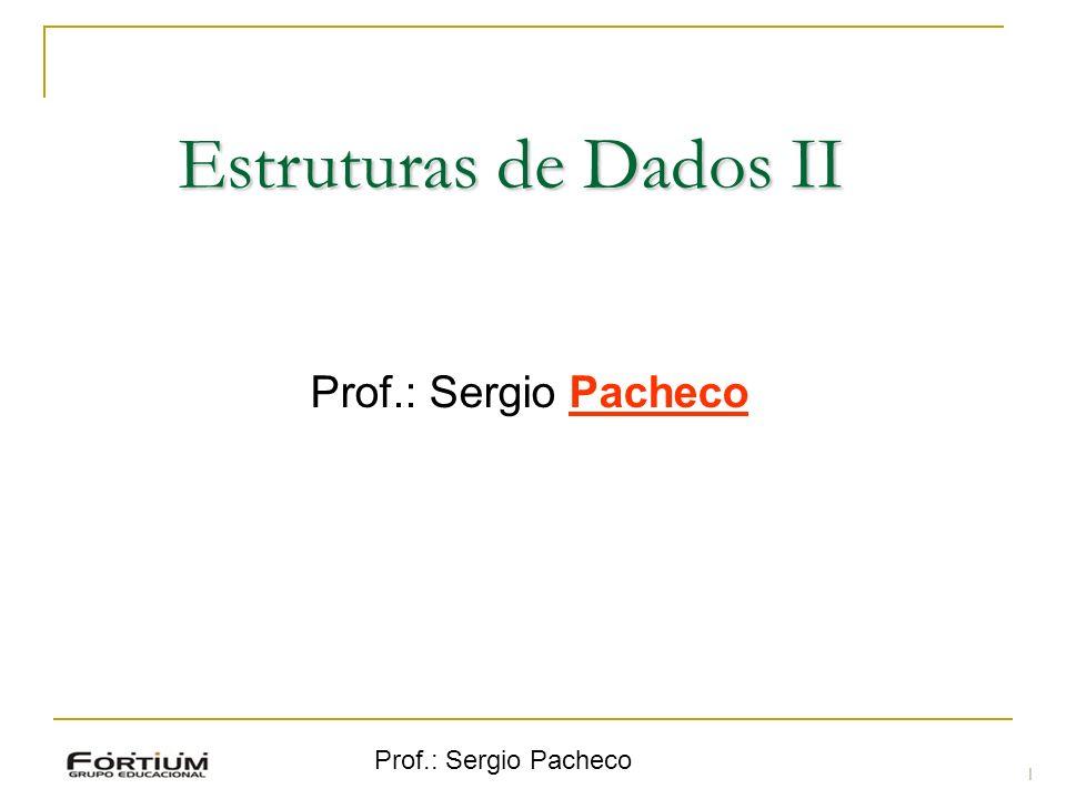 Prof.: Sergio Pacheco Estruturas de Dados II Prof.: Sergio Pacheco 1