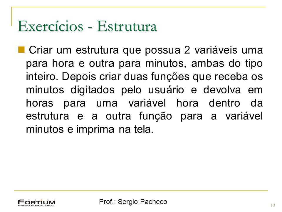Prof.: Sergio Pacheco Exercícios - Estrutura 10 Criar um estrutura que possua 2 variáveis uma para hora e outra para minutos, ambas do tipo inteiro.
