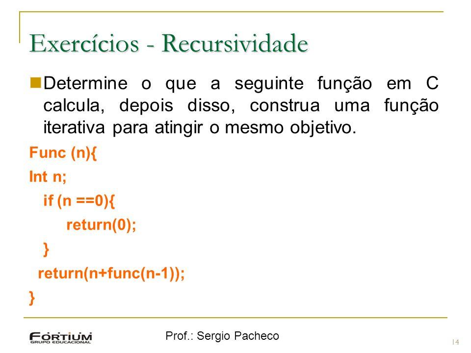 Prof.: Sergio Pacheco Exercícios - Recursividade 14 Determine o que a seguinte função em C calcula, depois disso, construa uma função iterativa para atingir o mesmo objetivo.
