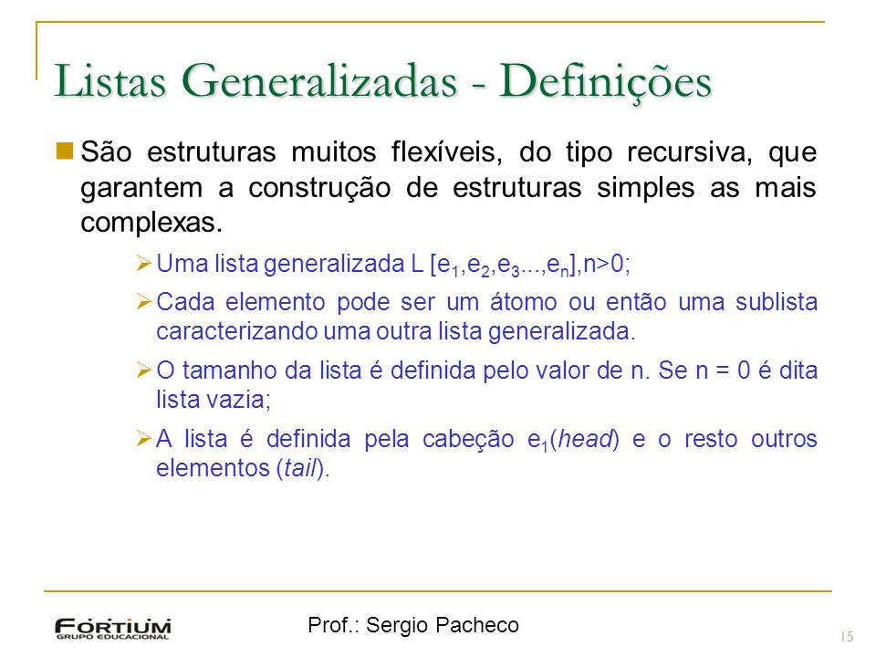 Prof.: Sergio Pacheco Listas Generalizadas - Definições 15 São estruturas muitos flexíveis, do tipo recursiva, que garantem a construção de estruturas simples as mais complexas.