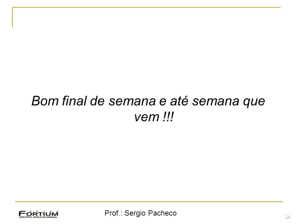 Prof.: Sergio Pacheco 26 ( Bom final de semana e até semana que vem !!!