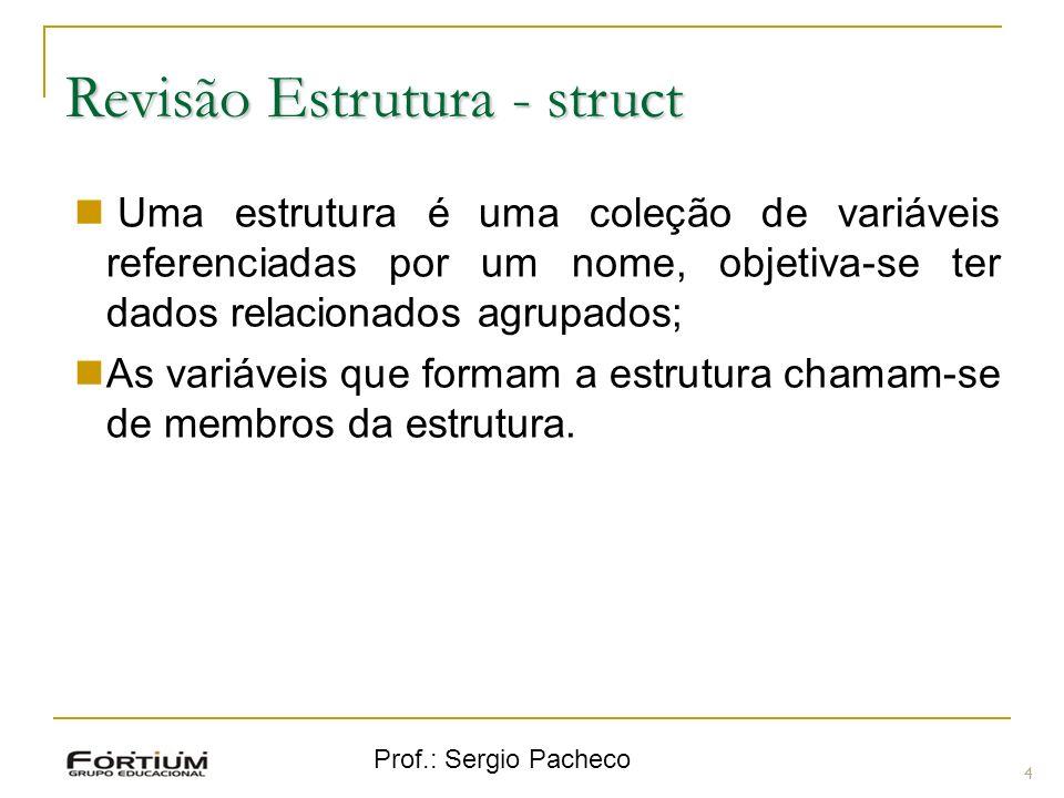 Prof.: Sergio Pacheco Revisão Estrutura - struct 4 Uma estrutura é uma coleção de variáveis referenciadas por um nome, objetiva-se ter dados relacionados agrupados; As variáveis que formam a estrutura chamam-se de membros da estrutura.