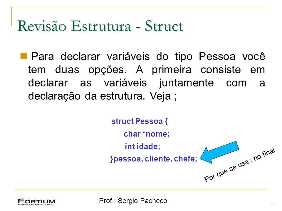 Prof.: Sergio Pacheco Revisão Estrutura - Struct 5 Para declarar variáveis do tipo Pessoa você tem duas opções.