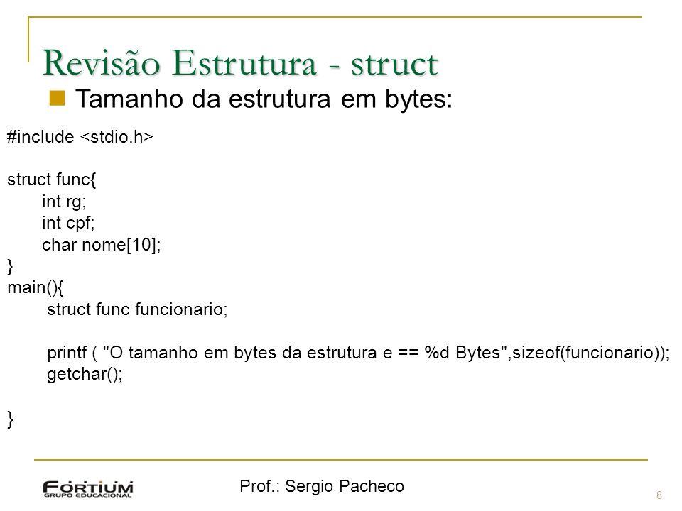 Prof.: Sergio Pacheco Revisão Estrutura - struct 8 Tamanho da estrutura em bytes: #include struct func{ int rg; int cpf; char nome[10]; } main(){ struct func funcionario; printf ( O tamanho em bytes da estrutura e == %d Bytes ,sizeof(funcionario)); getchar(); }