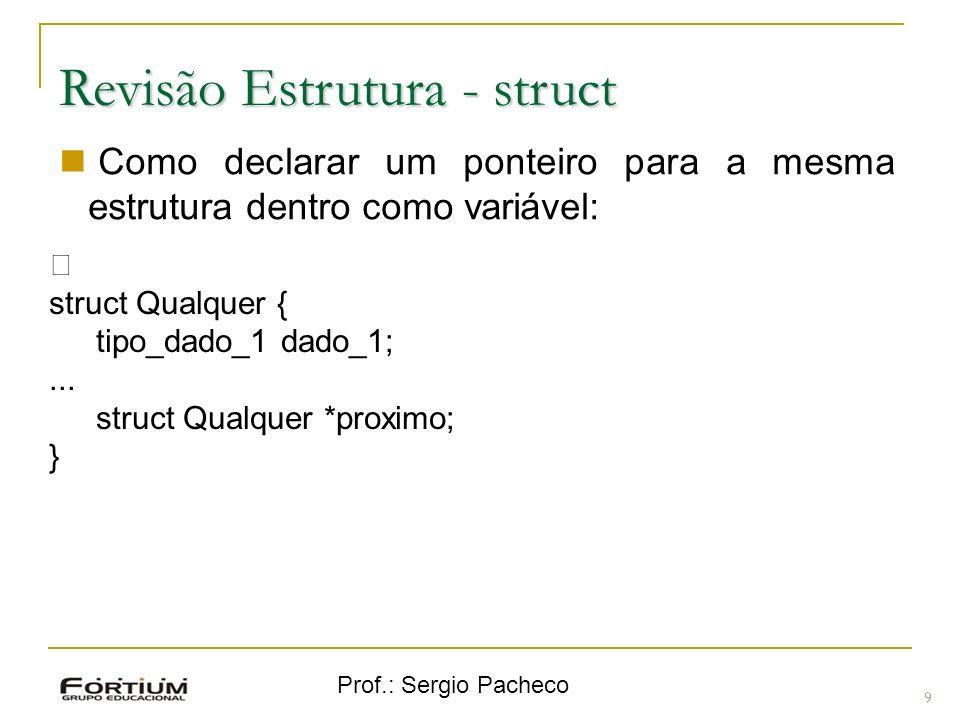 Prof.: Sergio Pacheco Revisão Estrutura - struct 9 Como declarar um ponteiro para a mesma estrutura dentro como variável: ƒ struct Qualquer { tipo_dado_1 dado_1;...
