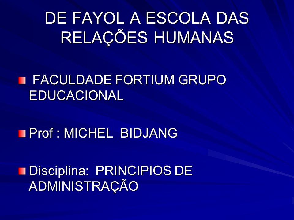 DE FAYOL A ESCOLA DAS RELAÇÕES HUMANAS FACULDADE FORTIUM GRUPO EDUCACIONAL FACULDADE FORTIUM GRUPO EDUCACIONAL Prof : MICHEL BIDJANG Disciplina: PRINC