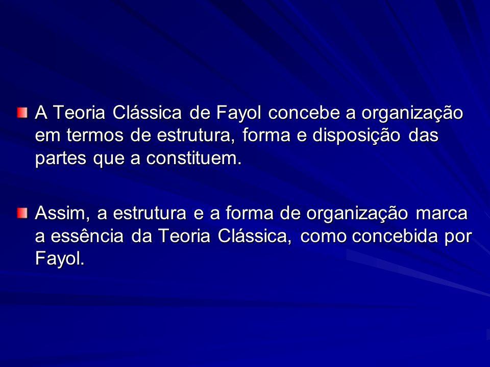 A Teoria Clássica de Fayol concebe a organização em termos de estrutura, forma e disposição das partes que a constituem. Assim, a estrutura e a forma